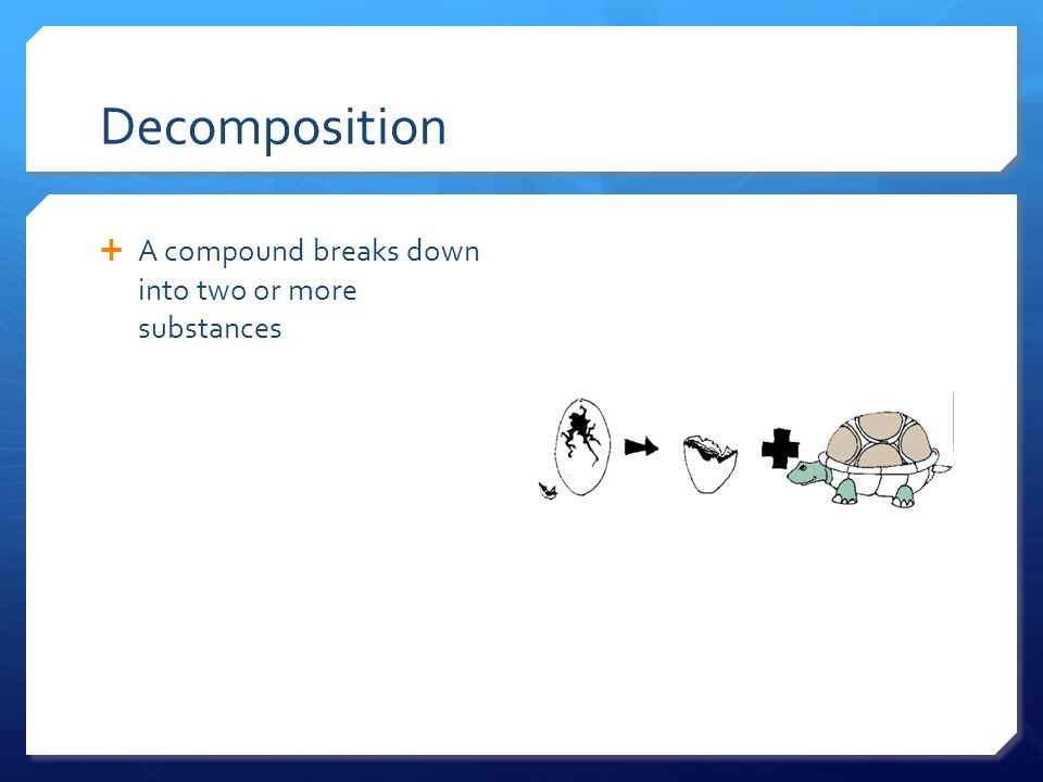 Decomposition  A compound breaks down into two or more substances