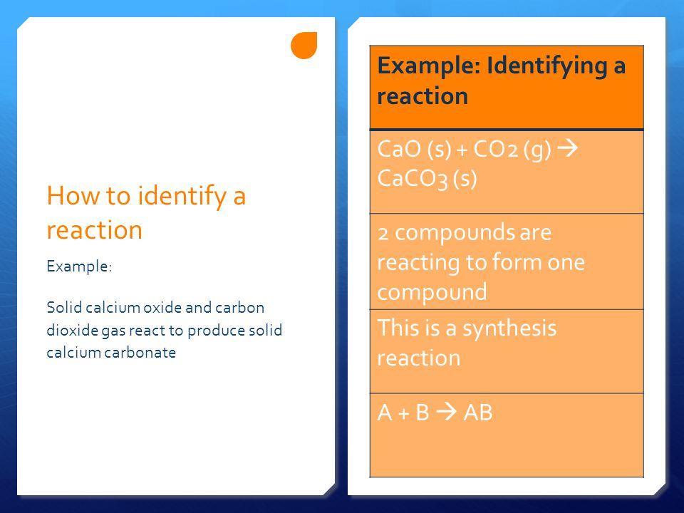 How to identify a reaction Example: Identifying a reaction CaO (s) + CO2 (g)  CaCO3 (s) 2 compounds are reacting to form one compound This is a synthesis reaction A + B  AB Example: Solid calcium oxide and carbon dioxide gas react to produce solid calcium carbonate