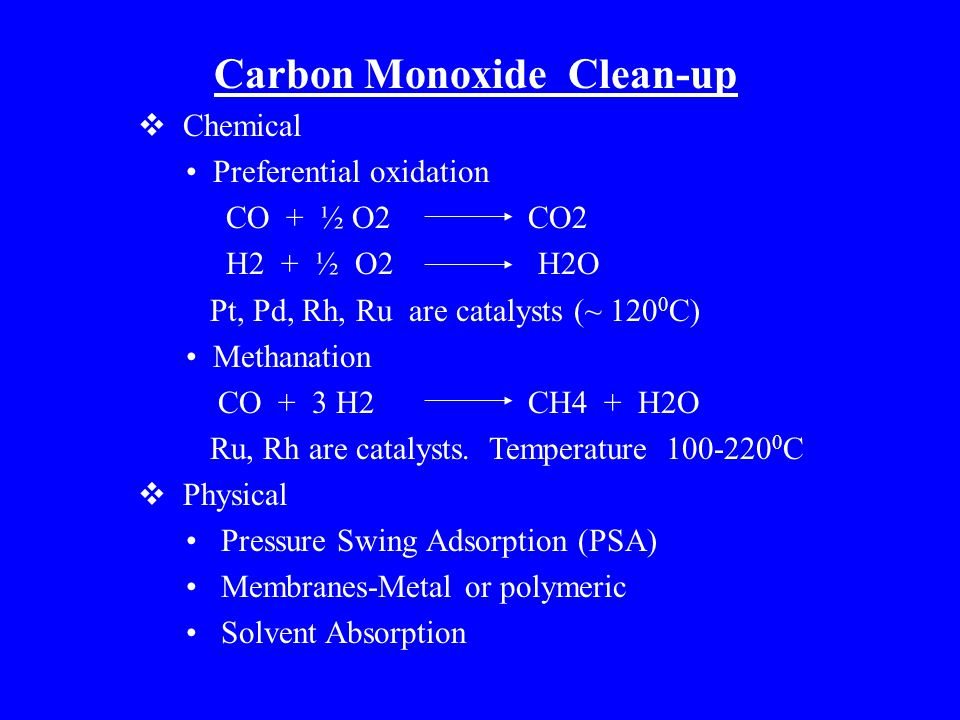Carbon Monoxide Clean-up  Chemical Preferential oxidation CO + ½ O2 CO2 H2 + ½ O2 H2O Pt, Pd, Rh, Ru are catalysts (~ 120 0 C) Methanation CO + 3 H2 CH4 + H2O Ru, Rh are catalysts.