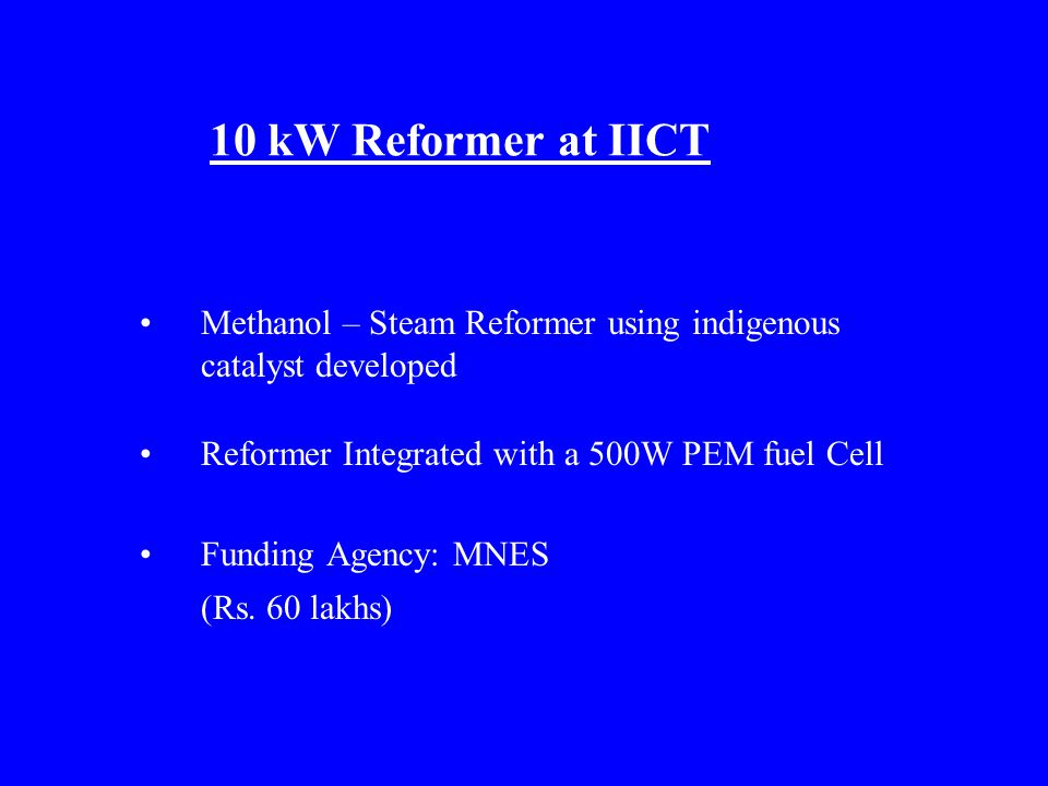 10 kW Reformer at IICT Methanol – Steam Reformer using indigenous catalyst developed Reformer Integrated with a 500W PEM fuel Cell Funding Agency: MNES (Rs.