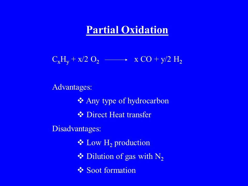 Partial Oxidation C x H y + x/2 O 2 x CO + y/2 H 2 Advantages:  Any type of hydrocarbon  Direct Heat transfer Disadvantages:  Low H 2 production  Dilution of gas with N 2  Soot formation