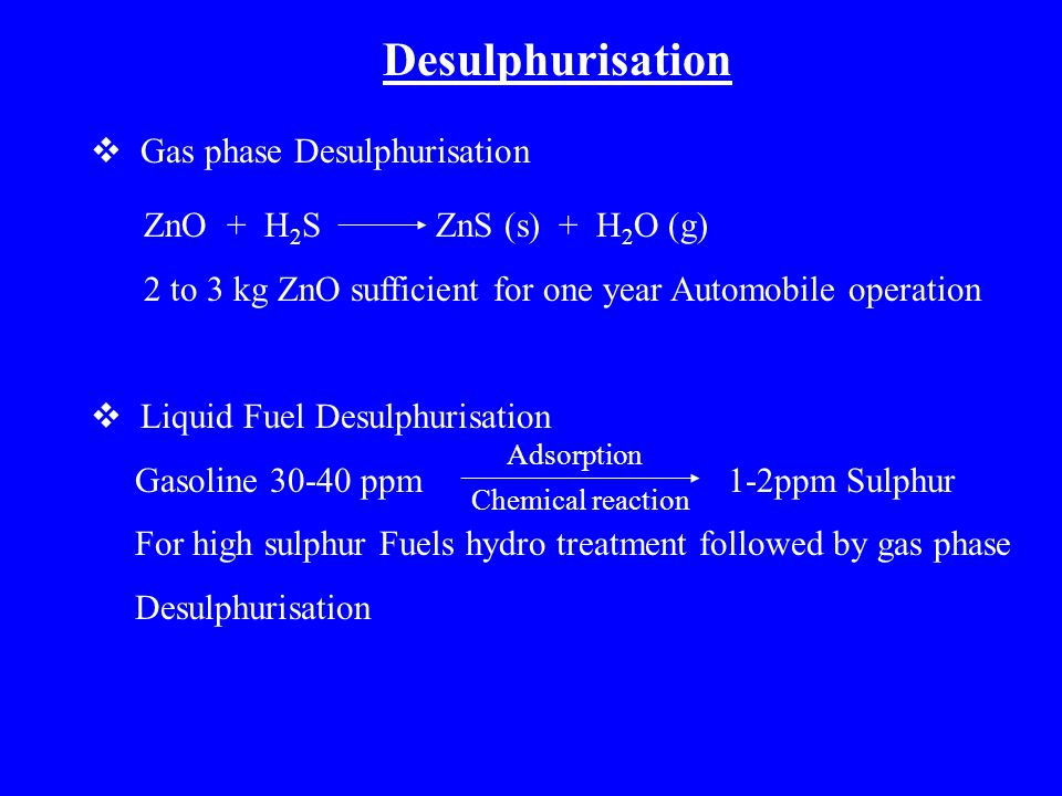 Desulphurisation  Gas phase Desulphurisation ZnO + H 2 S ZnS (s) + H 2 O (g) 2 to 3 kg ZnO sufficient for one year Automobile operation  Liquid Fuel