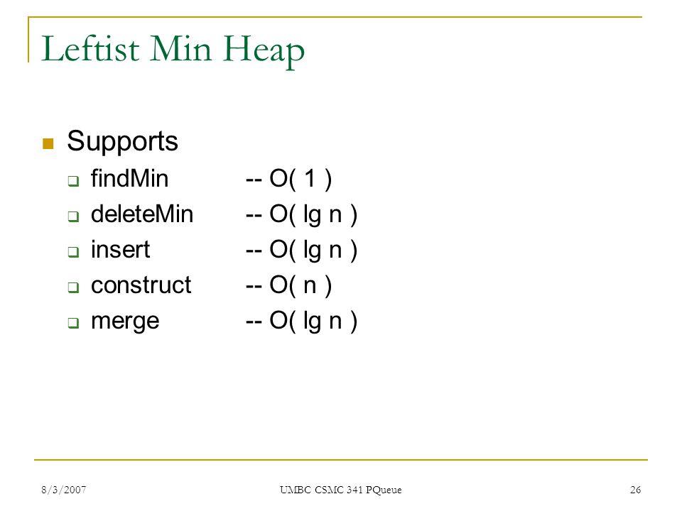 8/3/2007 UMBC CSMC 341 PQueue 26 Leftist Min Heap Supports  findMin-- O( 1 )  deleteMin-- O( lg n )  insert-- O( lg n )  construct-- O( n )  merge-- O( lg n )
