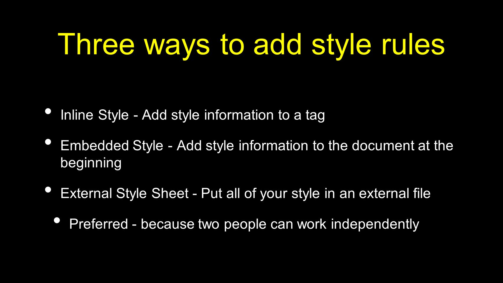 Three ways to add style rules Inline Style - Add style information to a tag Embedded Style - Add style information to the document at the beginning External Style Sheet - Put all of your style in an external file Preferred - because two people can work independently