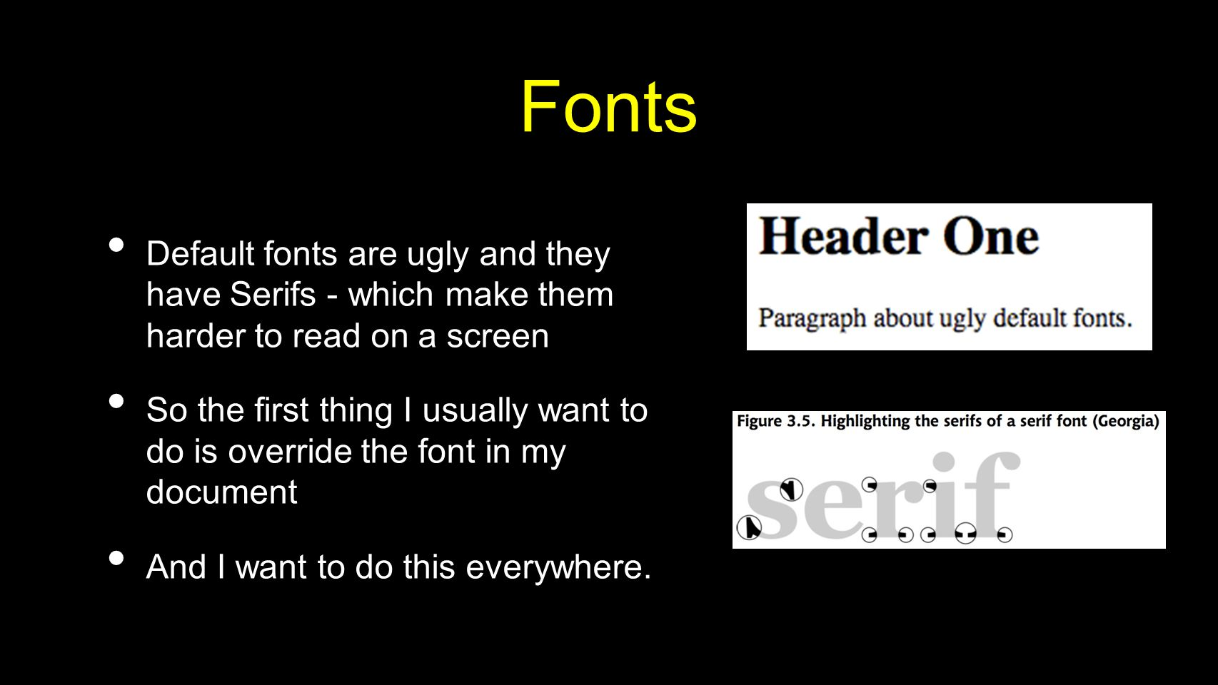 Fonts Default fonts are ugly and they have Serifs - which make them harder to read on a screen So the first thing I usually want to do is override the font in my document And I want to do this everywhere.