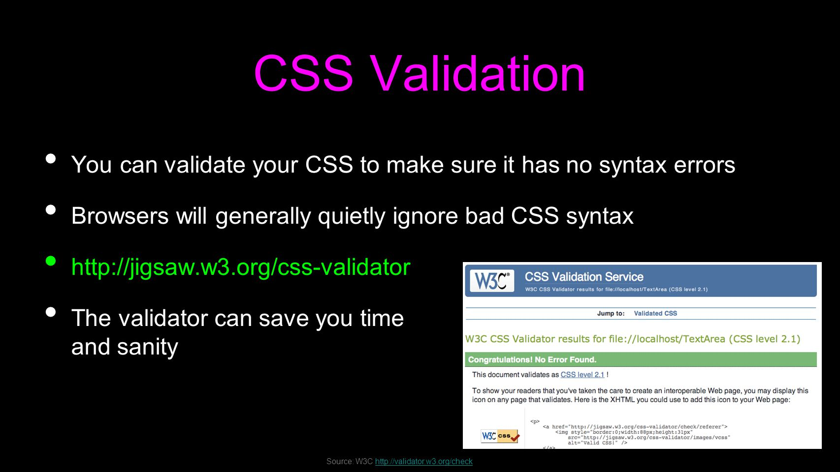 CSS Validation You can validate your CSS to make sure it has no syntax errors Browsers will generally quietly ignore bad CSS syntax http://jigsaw.w3.org/css-validator The validator can save you time and sanity Source: W3C http://validator.w3.org/checkhttp://validator.w3.org/check