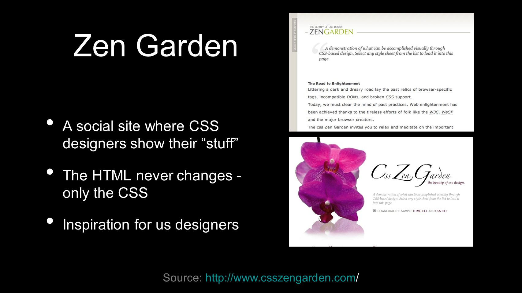 Zen Garden A social site where CSS designers show their stuff The HTML never changes - only the CSS Inspiration for us designers Source: http://www.csszengarden.com/
