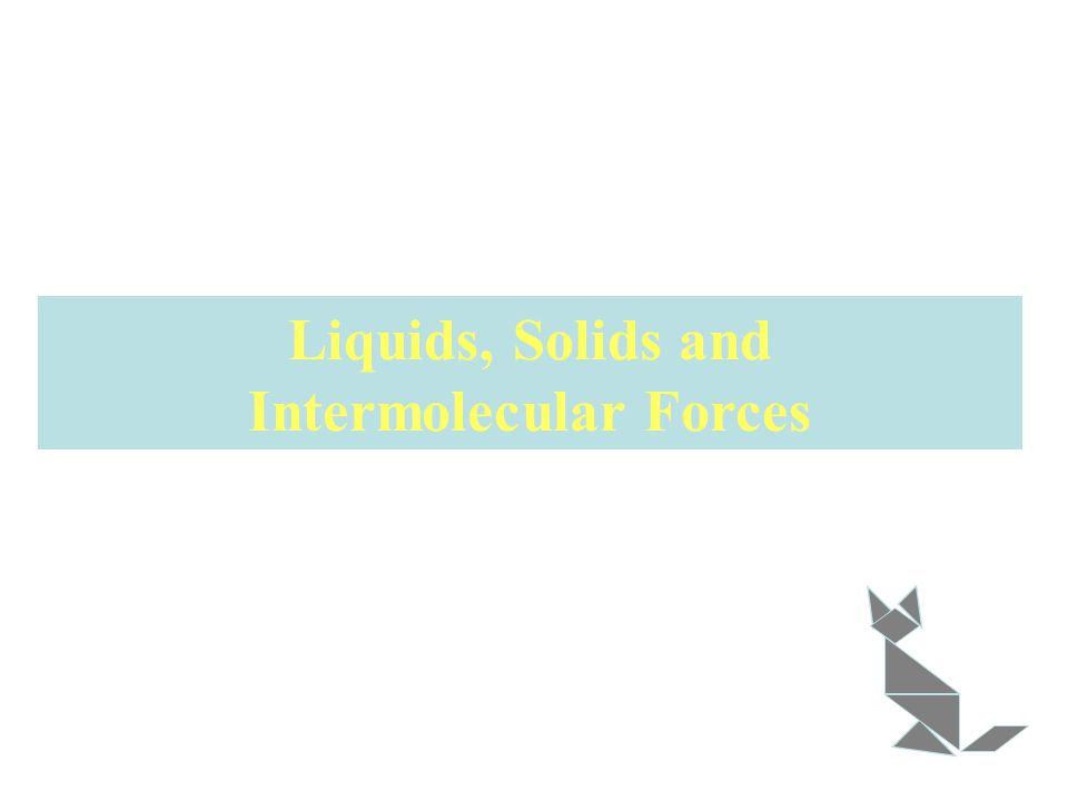 Liquids, Solids and Intermolecular Forces
