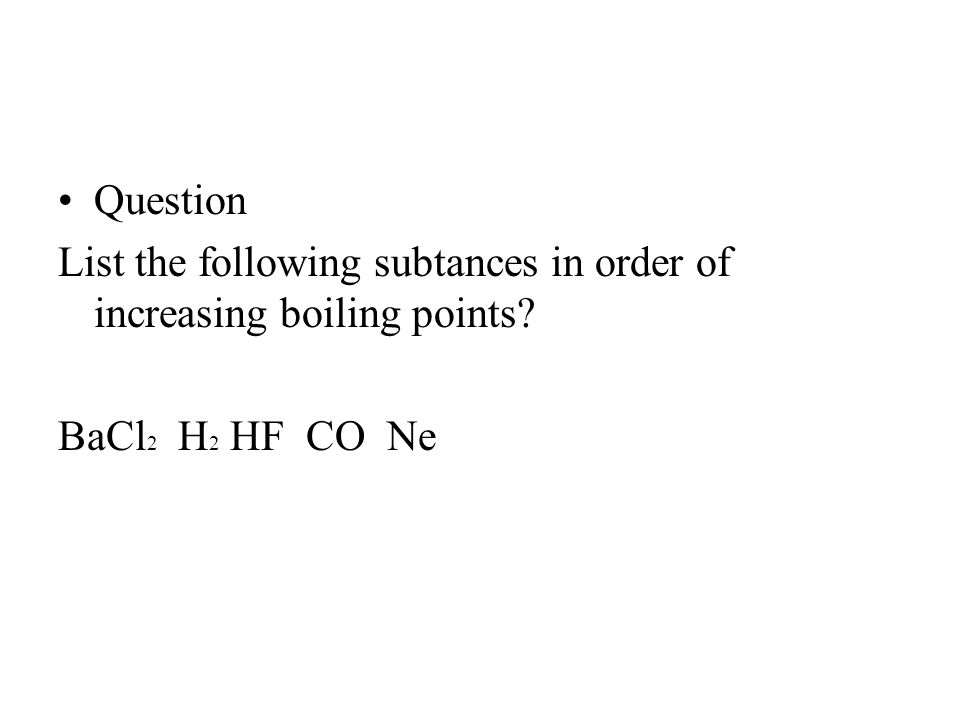 Question List the following subtances in order of increasing boiling points? BaCl 2 H 2 HF CO Ne