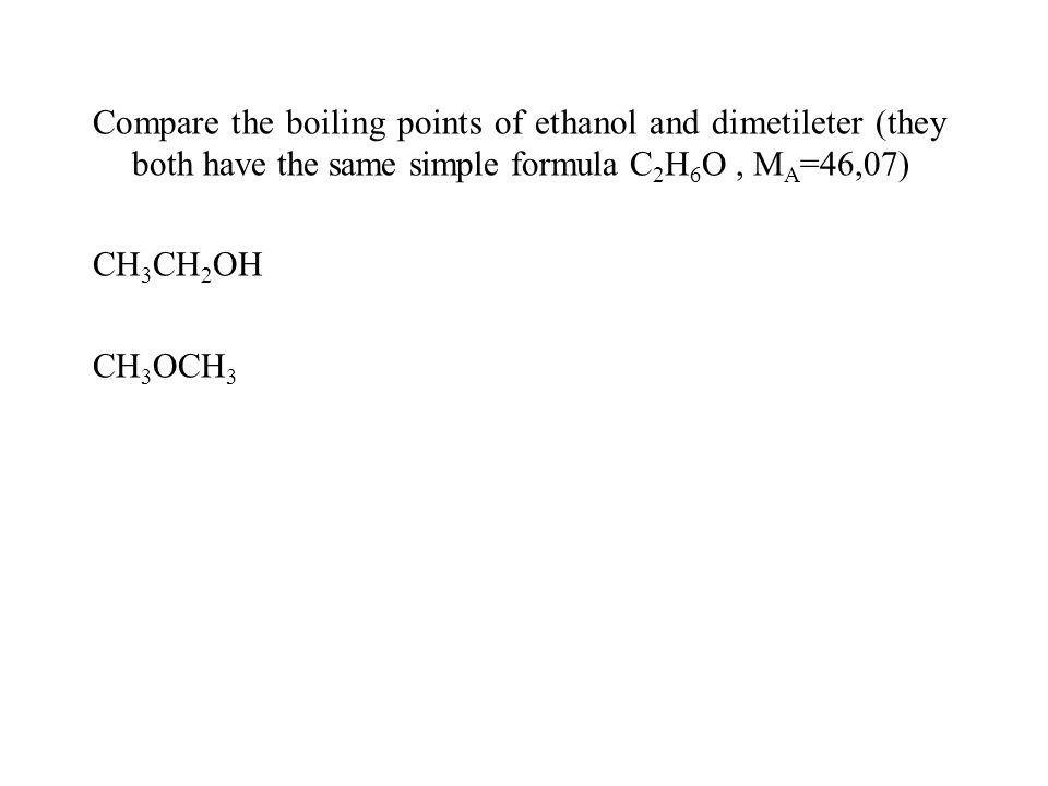 Compare the boiling points of ethanol and dimetileter (they both have the same simple formula C 2 H 6 O, M A =46,07) CH 3 CH 2 OH CH 3 OCH 3