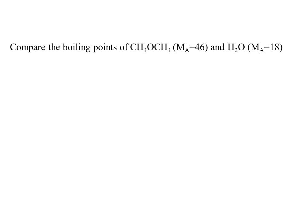 Compare the boiling points of CH 3 OCH 3 (M A =46) and H 2 O (M A =18)