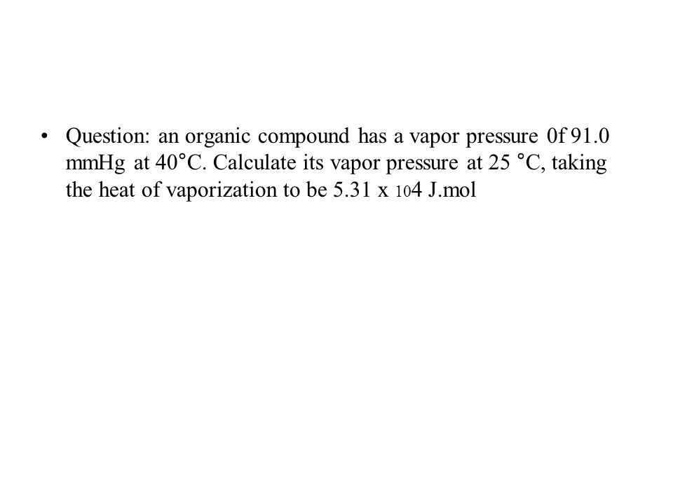 Question: an organic compound has a vapor pressure 0f 91.0 mmHg at 40°C.