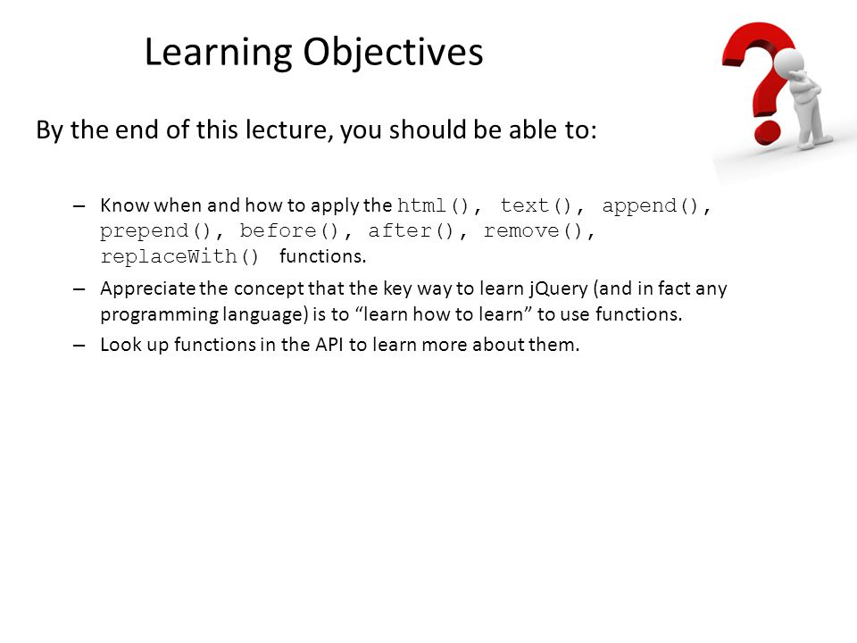 Learning Objectives By the end of this lecture, you should be able to: – Know when and how to apply the html(), text(), append(), prepend(), before(), after(), remove(), replaceWith() functions.