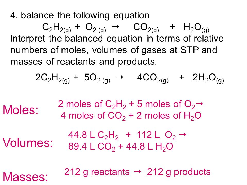 4. balance the following equation C 2 H 2(g) + O 2 (g)  CO 2(g) + H 2 O (g) Interpret the balanced equation in terms of relative numbers of moles, vo