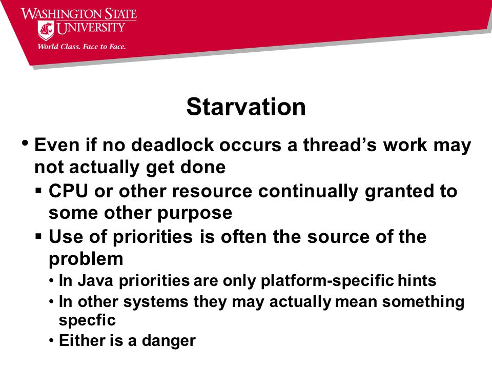 Starvation Even if no deadlock occurs a thread's work may not actually get done  CPU or other resource continually granted to some other purpose  Use of priorities is often the source of the problem In Java priorities are only platform-specific hints In other systems they may actually mean something specfic Either is a danger