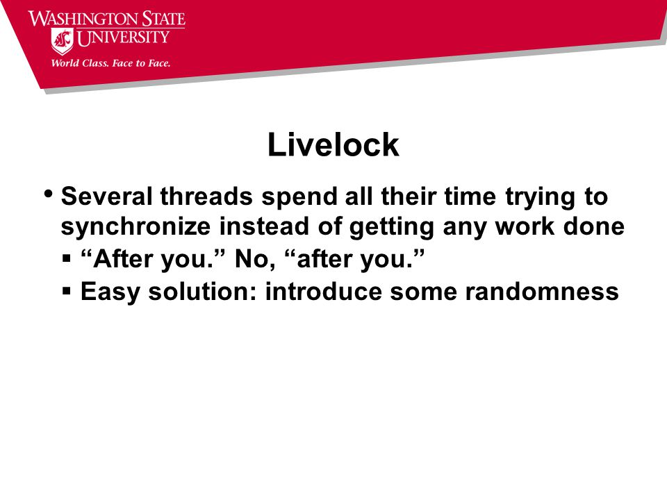 Livelock Several threads spend all their time trying to synchronize instead of getting any work done  After you. No, after you.  Easy solution: introduce some randomness