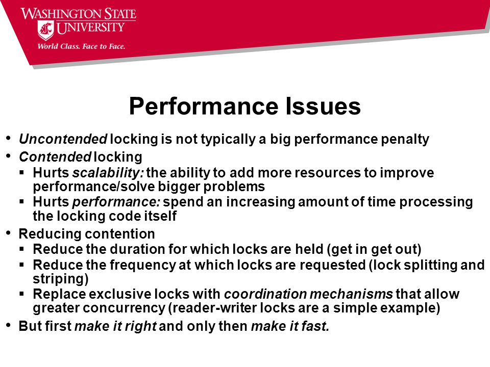 Performance Issues Uncontended locking is not typically a big performance penalty Contended locking  Hurts scalability: the ability to add more resou
