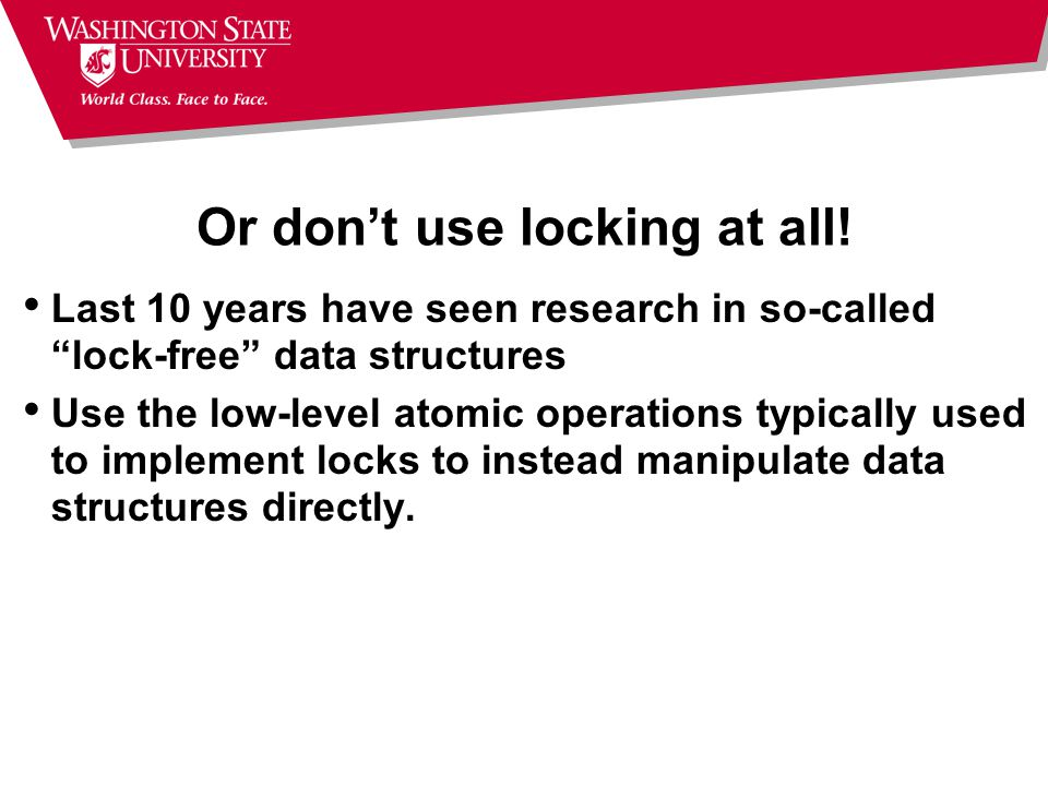 """Or don't use locking at all! Last 10 years have seen research in so-called """"lock-free"""" data structures Use the low-level atomic operations typically u"""