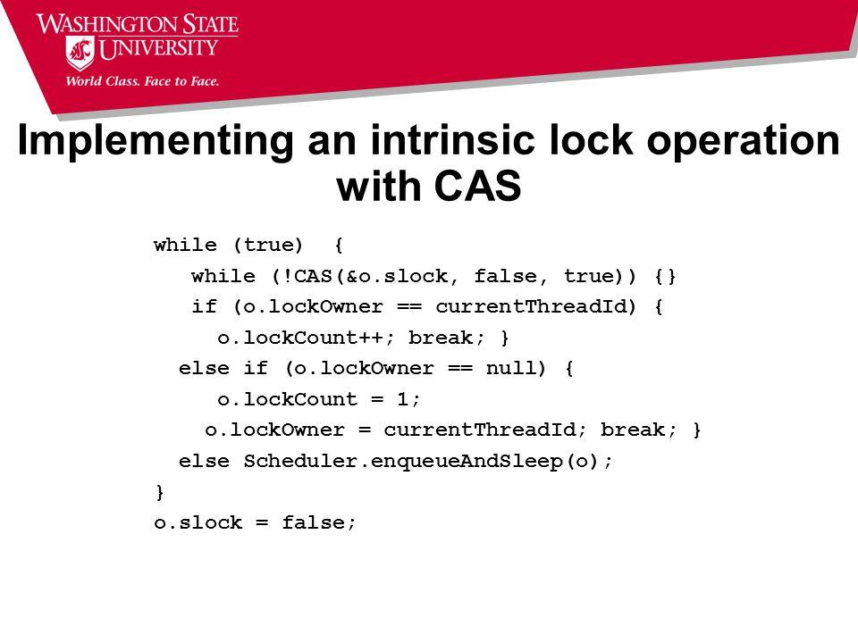 Implementing an intrinsic lock operation with CAS while (true) { while (!CAS(&o.slock, false, true)) {} if (o.lockOwner == currentThreadId) { o.lockCount++; break; } else if (o.lockOwner == null) { o.lockCount = 1; o.lockOwner = currentThreadId; break; } else Scheduler.enqueueAndSleep(o); } o.slock = false;