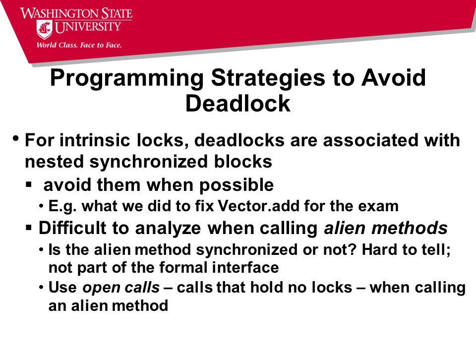Programming Strategies to Avoid Deadlock For intrinsic locks, deadlocks are associated with nested synchronized blocks  avoid them when possible E.g.