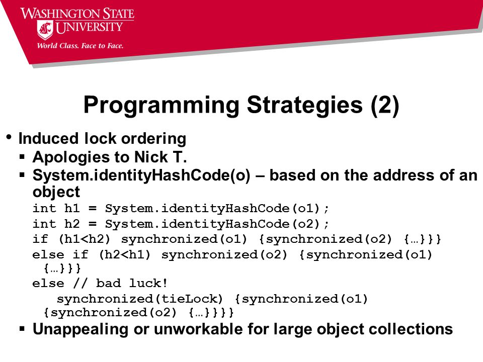 Programming Strategies (2) Induced lock ordering  Apologies to Nick T.  System.identityHashCode(o) – based on the address of an object int h1 = Syst