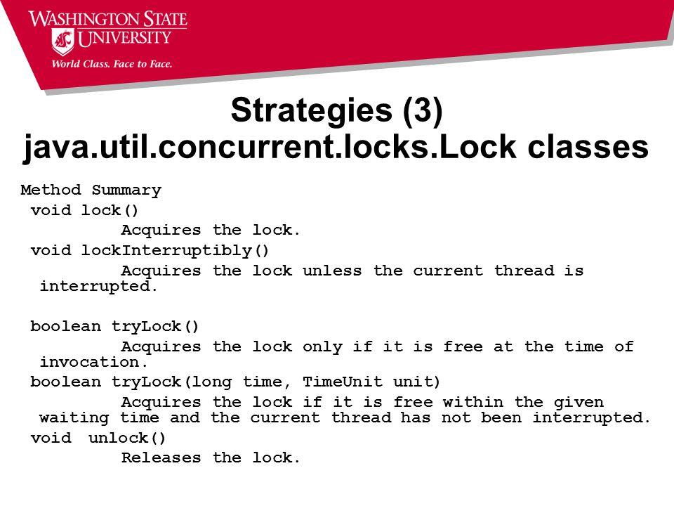 Strategies (3) java.util.concurrent.locks.Lock classes Method Summary void lock() Acquires the lock. void lockInterruptibly() Acquires the lock unless