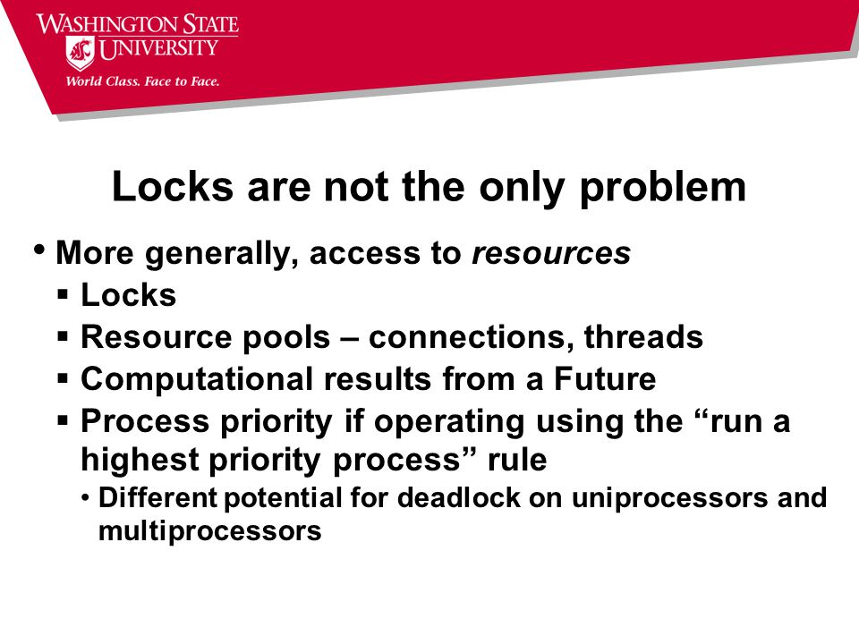 Locks are not the only problem More generally, access to resources  Locks  Resource pools – connections, threads  Computational results from a Future  Process priority if operating using the run a highest priority process rule Different potential for deadlock on uniprocessors and multiprocessors