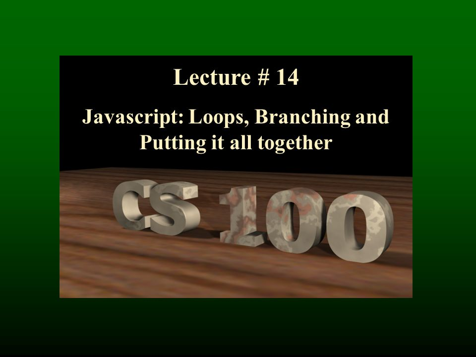 Lecture # 14 Javascript: Loops, Branching and Putting it all together