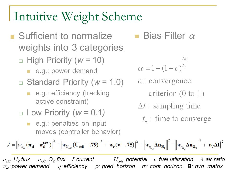 Intuitive Weight Scheme Sufficient to normalize weights into 3 categories  High Priority (w = 10) e.g.: power demand  Standard Priority (w = 1.0) e.g.: efficiency (tracking active constraint)  Low Priority (w = 0.1) e.g.: penalties on input moves (controller behavior) n H2 : H 2 flux n O2 : O 2 flux I: current U cell : potential ν: fuel utilization λ: air ratio π el : power demand η: efficiency p: pred.