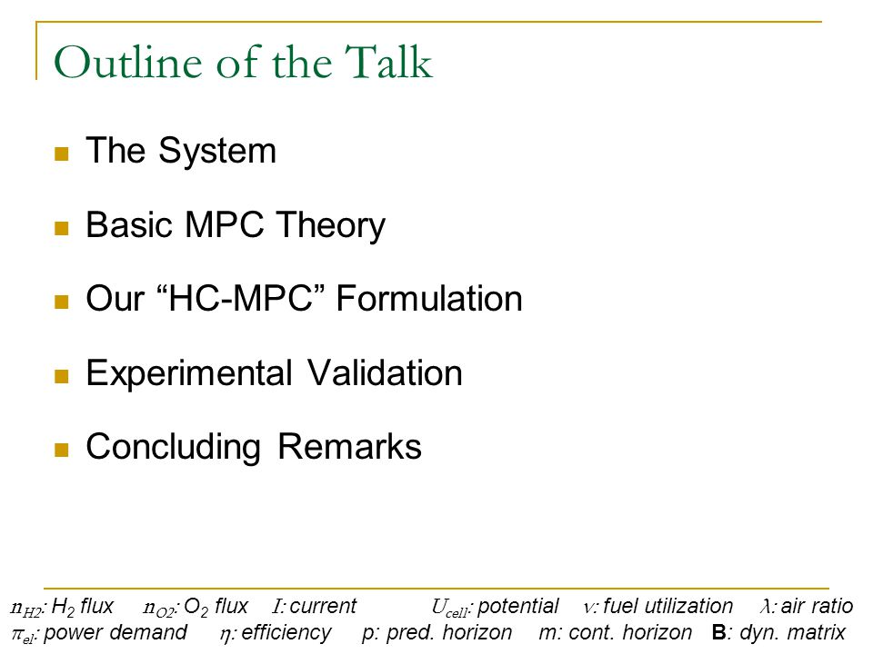 Outline of the Talk The System Basic MPC Theory Our HC-MPC Formulation Experimental Validation Concluding Remarks n H2 : H 2 flux n O2 : O 2 flux I: current U cell : potential ν: fuel utilization λ: air ratio π el : power demand η: efficiency p: pred.