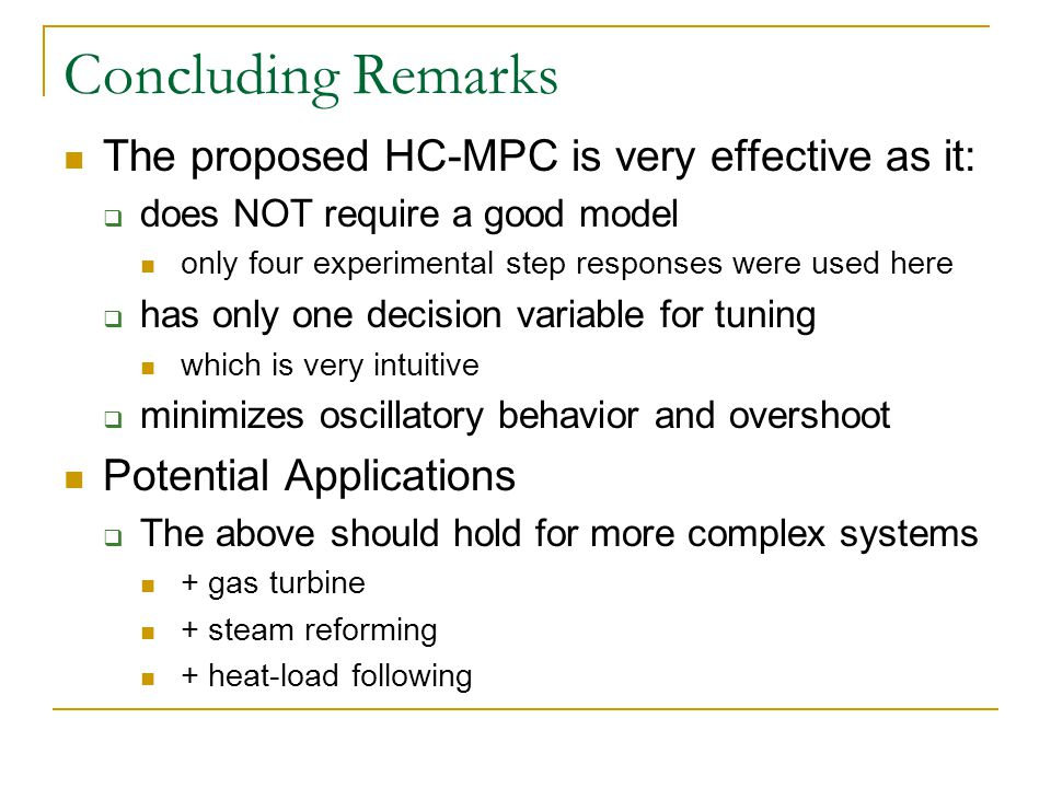Concluding Remarks The proposed HC-MPC is very effective as it:  does NOT require a good model only four experimental step responses were used here  has only one decision variable for tuning which is very intuitive  minimizes oscillatory behavior and overshoot Potential Applications  The above should hold for more complex systems + gas turbine + steam reforming + heat-load following