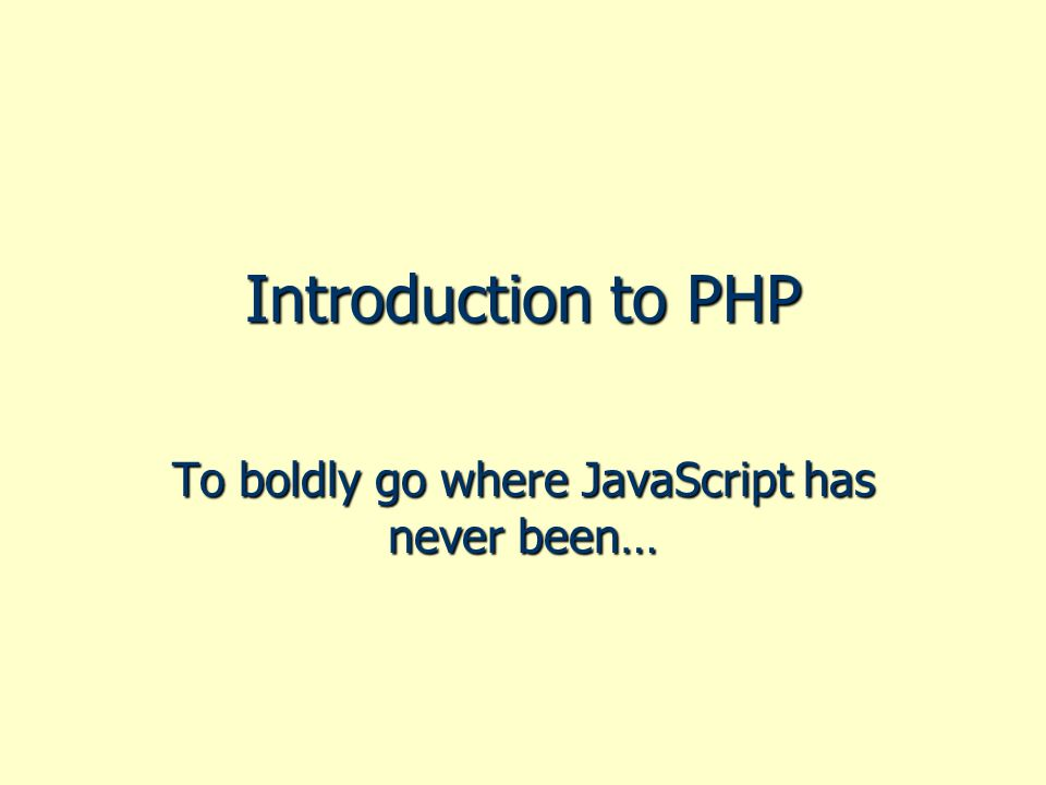 Introduction to PHP To boldly go where JavaScript has never been…
