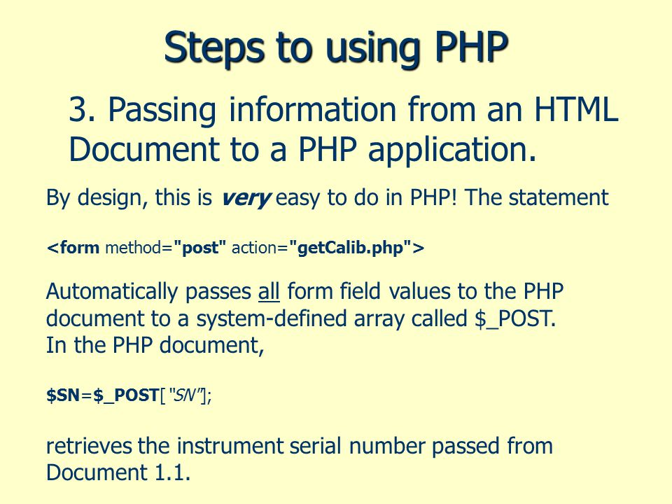 Steps to using PHP 3. Passing information from an HTML Document to a PHP application. By design, this is very easy to do in PHP! The statement Automat