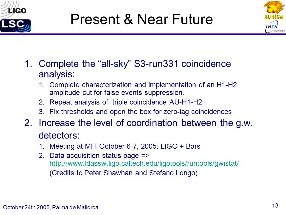 13 Present & Near Future 1.Complete the all-sky S3-run331 coincidence analysis: 1.Complete characterization and implementation of an H1-H2 amplitude cut for false events suppression.