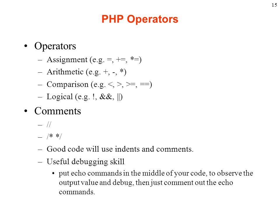 15 PHP Operators Operators –Assignment (e.g. =, +=, *=) –Arithmetic (e.g. +, -, *) –Comparison (e.g., >=, ==) –Logical (e.g. !, &&, ||) Comments –// –