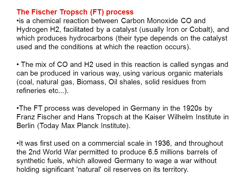 The Fischer Tropsch (FT) process is a chemical reaction between Carbon Monoxide CO and Hydrogen H2, facilitated by a catalyst (usually Iron or Cobalt), and which produces hydrocarbons (their type depends on the catalyst used and the conditions at which the reaction occurs).
