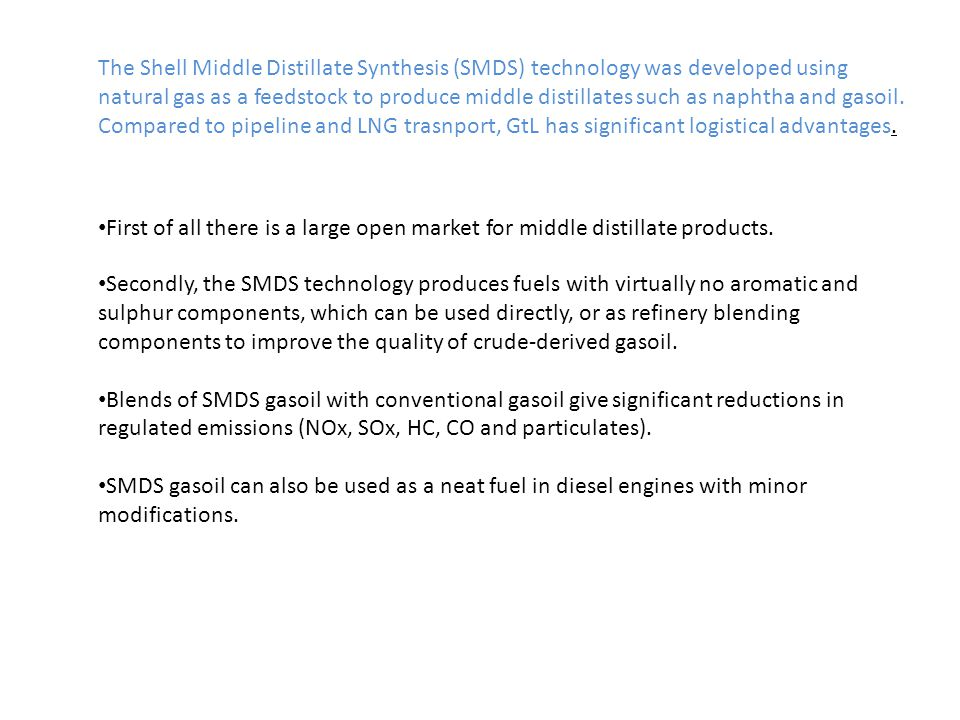 The Shell Middle Distillate Synthesis (SMDS) technology was developed using natural gas as a feedstock to produce middle distillates such as naphtha and gasoil.