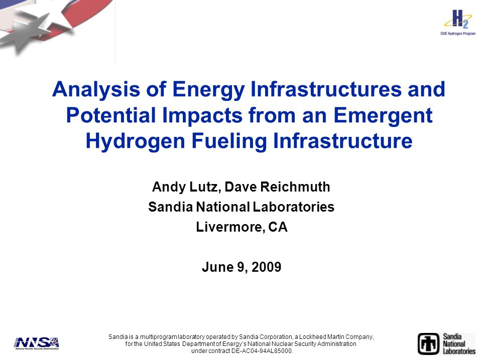 Analysis of Energy Infrastructures and Potential Impacts from an Emergent Hydrogen Fueling Infrastructure Andy Lutz, Dave Reichmuth Sandia National Laboratories Livermore, CA June 9, 2009 Sandia is a multiprogram laboratory operated by Sandia Corporation, a Lockheed Martin Company, for the United States Department of Energy's National Nuclear Security Administration under contract DE-AC04-94AL85000.