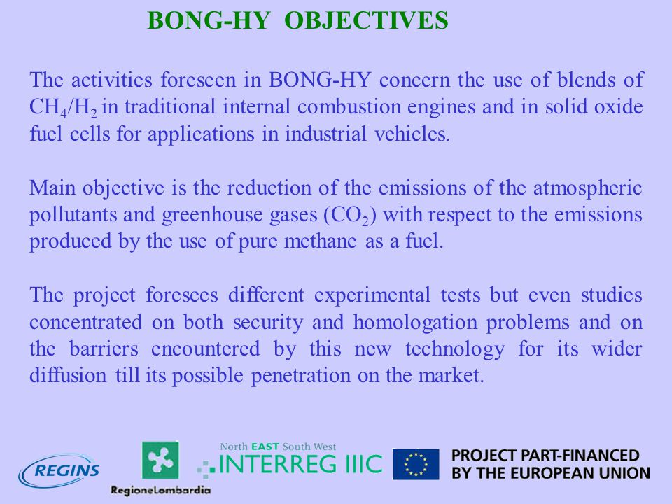 BONG-HY OBJECTIVES The activities foreseen in BONG-HY concern the use of blends of CH 4 /H 2 in traditional internal combustion engines and in solid oxide fuel cells for applications in industrial vehicles.