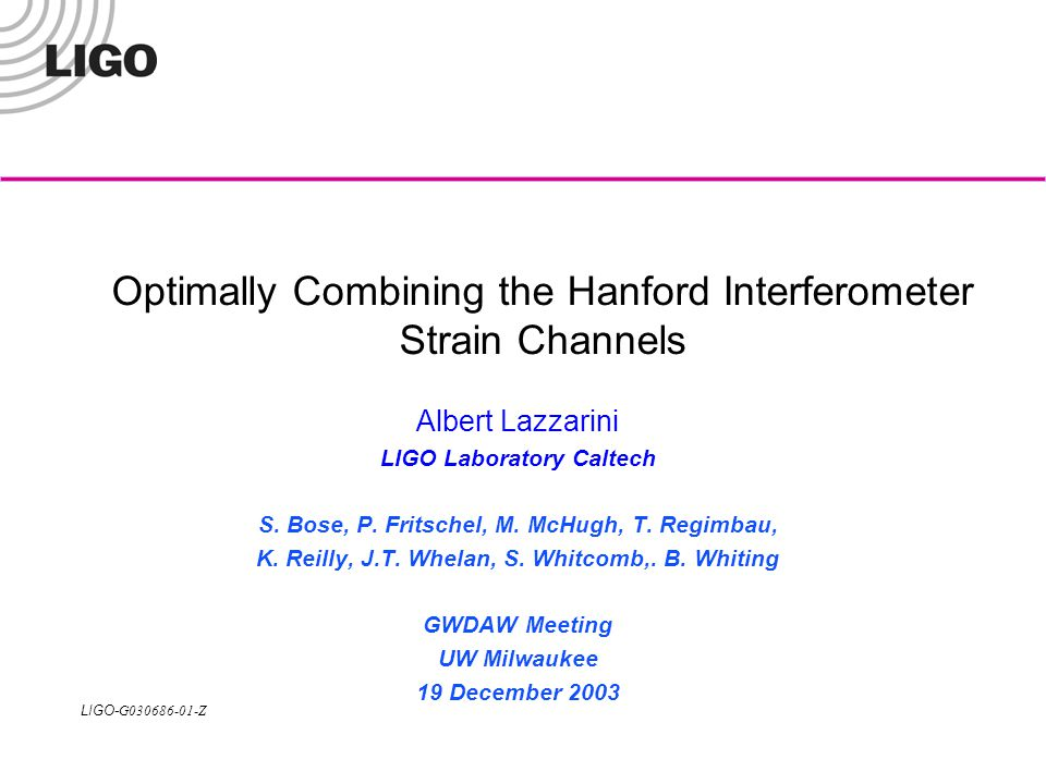 LIGO- G030686-01-Z GWDAW Meeting 2003.12.16-19LIGO Scientific Collaboration 2 Motivation The S1 stochastic analysis exposed environmental correlations between H1 (4 km) and H2 (2 km) interferometers »Precluded use of this measurement for setting an upper limit on the stochastic background »Made combining the H1-L1 and H2-L1 results potentially tricky due to the known H1-H2 correlations –H1-L1 and H2-L1 measurements made when the other interferometer was not operating may be added assuming no correlations between the measurements see original Allen&Romano paper -- PRD 59 (1999) 102001 2X measurements made during periods of 3X coincident operations in general cannot be combined in this way -- subject of this talk see http://www.ligo.caltech.edu/docs/T/T030250-04.pdfhttp://www.ligo.caltech.edu/docs/T/T030250-04.pdf