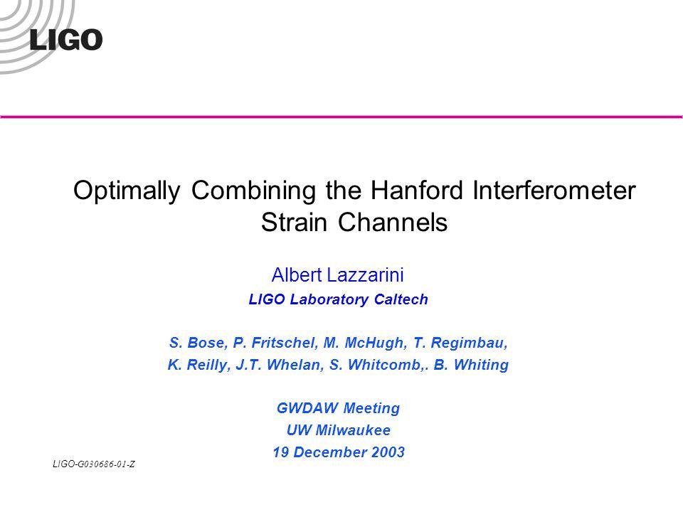 LIGO- G030686-01-Z Optimally Combining the Hanford Interferometer Strain Channels Albert Lazzarini LIGO Laboratory Caltech S. Bose, P. Fritschel, M. M