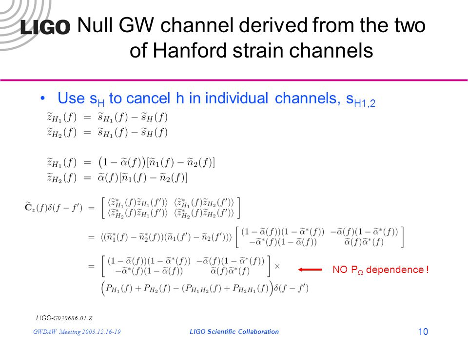 LIGO- G030686-01-Z GWDAW Meeting 2003.12.16-19LIGO Scientific Collaboration 10 Null GW channel derived from the two of Hanford strain channels Use s H to cancel h in individual channels, s H1,2 NO P  dependence !