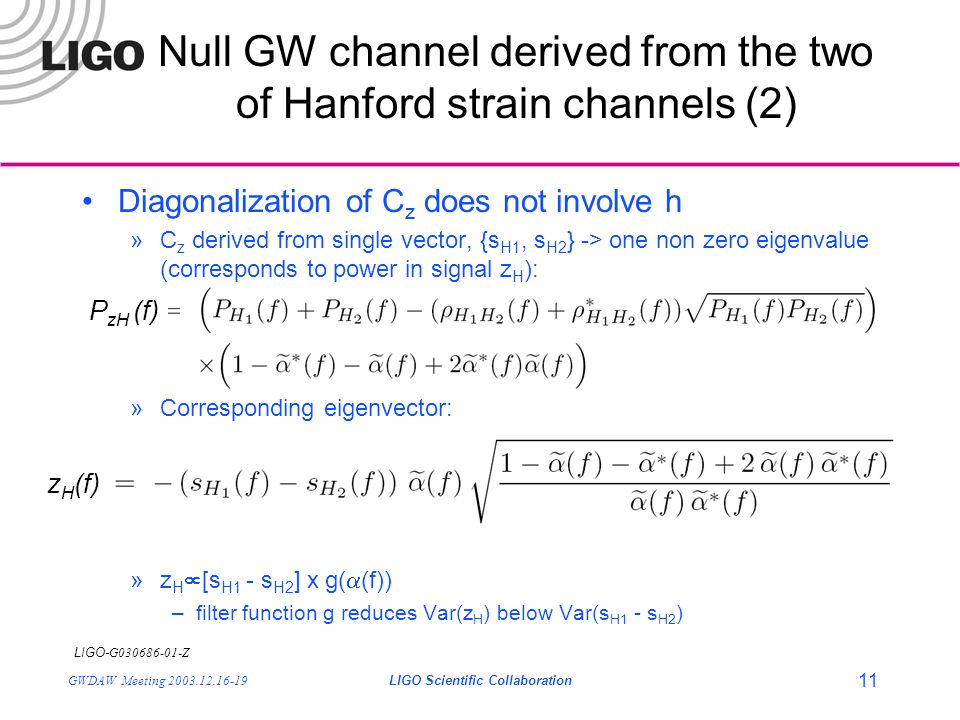 LIGO- G030686-01-Z GWDAW Meeting 2003.12.16-19LIGO Scientific Collaboration 11 Null GW channel derived from the two of Hanford strain channels (2) Diagonalization of C z does not involve h »C z derived from single vector, {s H1, s H2 } -> one non zero eigenvalue (corresponds to power in signal z H ): »Corresponding eigenvector: »z H  [s H1 - s H2 ] x g(  (f)) –filter function g reduces Var(z H ) below Var(s H1 - s H2 ) P zH (f) z H (f)