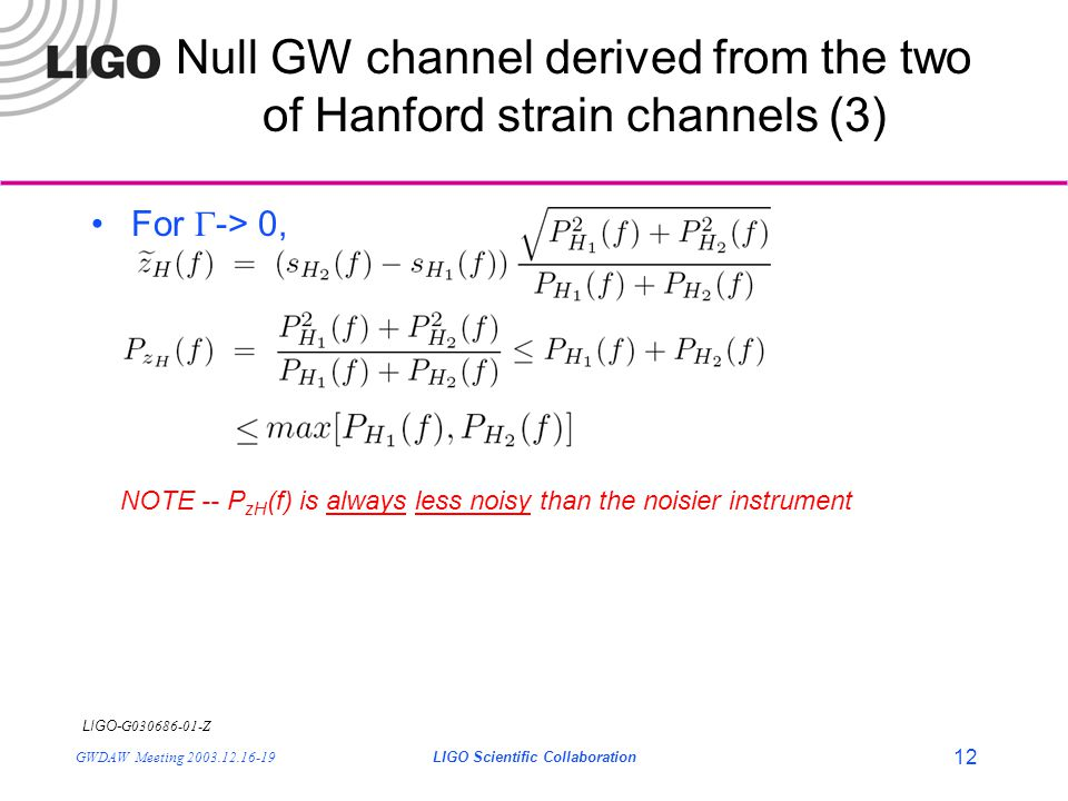 LIGO- G030686-01-Z GWDAW Meeting 2003.12.16-19LIGO Scientific Collaboration 12 Null GW channel derived from the two of Hanford strain channels (3) For  -> 0, NOTE -- P zH (f) is always less noisy than the noisier instrument