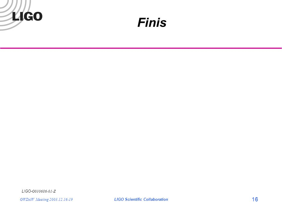 LIGO- G030686-01-Z GWDAW Meeting 2003.12.16-19LIGO Scientific Collaboration 16 Finis