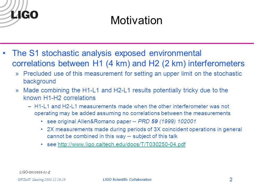 LIGO- G030686-01-Z GWDAW Meeting 2003.12.16-19LIGO Scientific Collaboration 2 Motivation The S1 stochastic analysis exposed environmental correlations