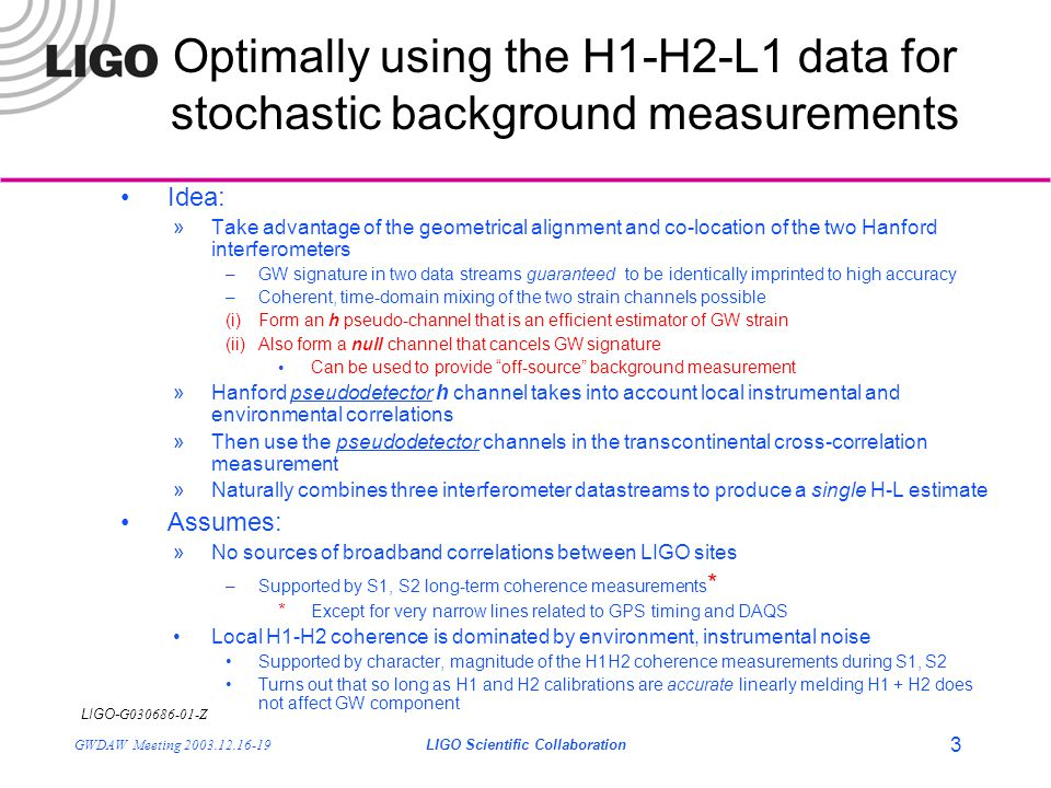 LIGO- G030686-01-Z GWDAW Meeting 2003.12.16-19LIGO Scientific Collaboration 14 Summary (1) It is possible to use the co-located/co-aligned H1/H2 interferometers in a fundamentally different manner than was done for S1 »We are a little smarter … An optimal estimate of h can be obtained that is robust against local instrumental correlations »Allows a consistent manner of combining H1, H2, L1 datastreams to obtain a single best upper limit on  »Reduces to standard expression for uncorrelated measurements