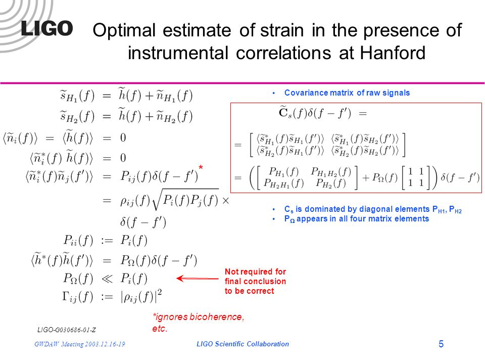 LIGO- G030686-01-Z GWDAW Meeting 2003.12.16-19LIGO Scientific Collaboration 5 Covariance matrix of raw signals C s is dominated by diagonal elements P H1, P H2 P  appears in all four matrix elements Optimal estimate of strain in the presence of instrumental correlations at Hanford * *ignores bicoherence, etc.