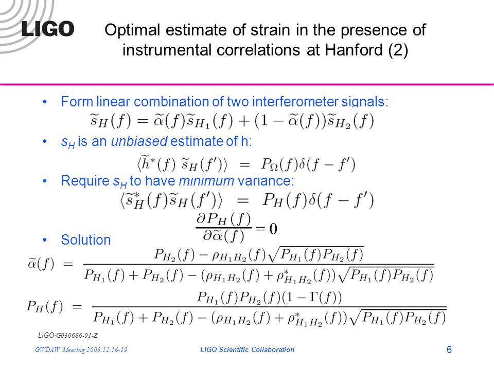 LIGO- G030686-01-Z GWDAW Meeting 2003.12.16-19LIGO Scientific Collaboration 6 Form linear combination of two interferometer signals: s H is an unbiased estimate of h: Require s H to have minimum variance: Solution Optimal estimate of strain in the presence of instrumental correlations at Hanford (2) = 0