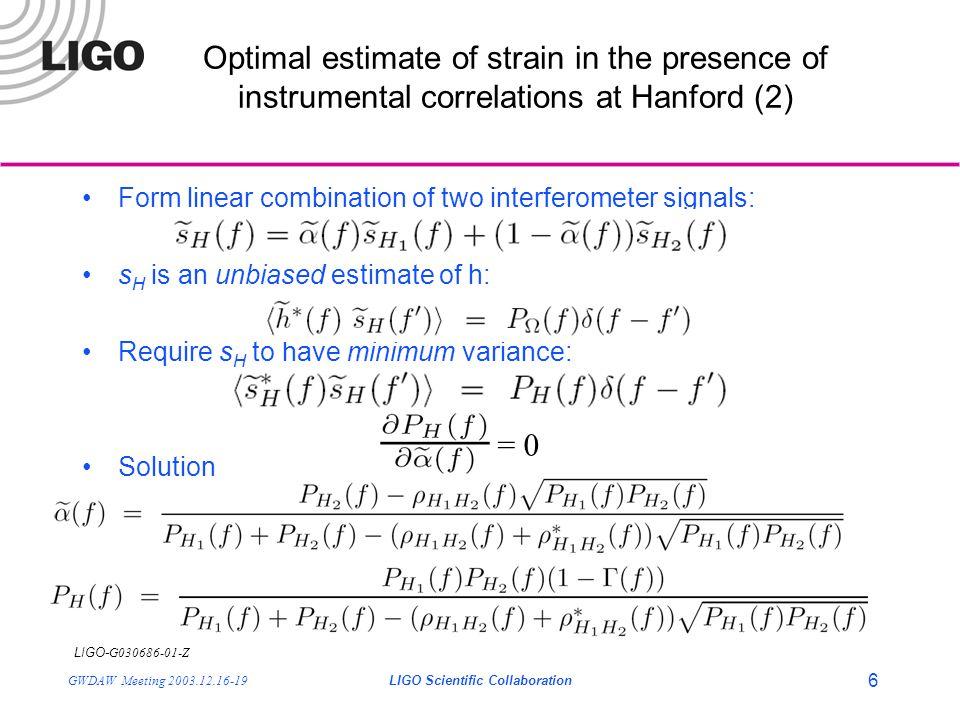 LIGO- G030686-01-Z GWDAW Meeting 2003.12.16-19LIGO Scientific Collaboration 6 Form linear combination of two interferometer signals: s H is an unbiase
